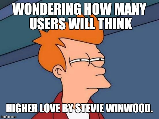 Futurama Fry Meme | WONDERING HOW MANY USERS WILL THINK HIGHER LOVE BY STEVIE WINWOOD. | image tagged in memes,futurama fry | made w/ Imgflip meme maker