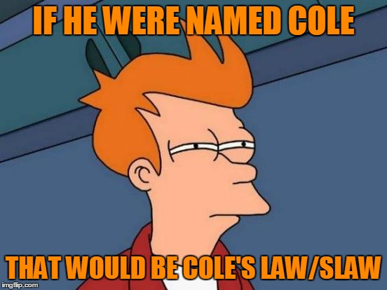 Futurama Fry Meme | IF HE WERE NAMED COLE THAT WOULD BE COLE'S LAW/SLAW | image tagged in memes,futurama fry | made w/ Imgflip meme maker