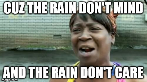 Aint Nobody Got Time For That Meme | CUZ THE RAIN DON'T MIND AND THE RAIN DON'T CARE | image tagged in memes,aint nobody got time for that | made w/ Imgflip meme maker
