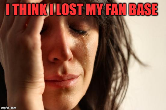 LOL show a girl some love!  | I THINK I LOST MY FAN BASE | image tagged in memes,first world problems,lynch1979 | made w/ Imgflip meme maker