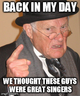 Back In My Day Meme | BACK IN MY DAY WE THOUGHT THESE GUYS WERE GREAT SINGERS | image tagged in memes,back in my day | made w/ Imgflip meme maker