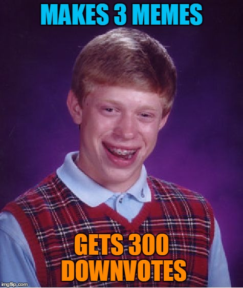 Bad Luck Brian Meme | MAKES 3 MEMES GETS 300 DOWNVOTES | image tagged in memes,bad luck brian | made w/ Imgflip meme maker