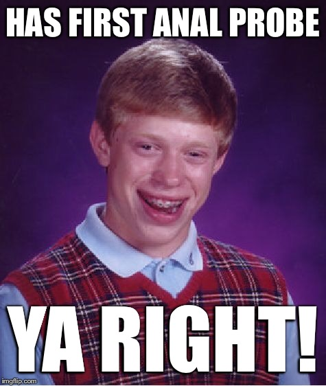 Bad Luck Brian Meme | HAS FIRST ANAL PROBE YA RIGHT! | image tagged in memes,bad luck brian | made w/ Imgflip meme maker