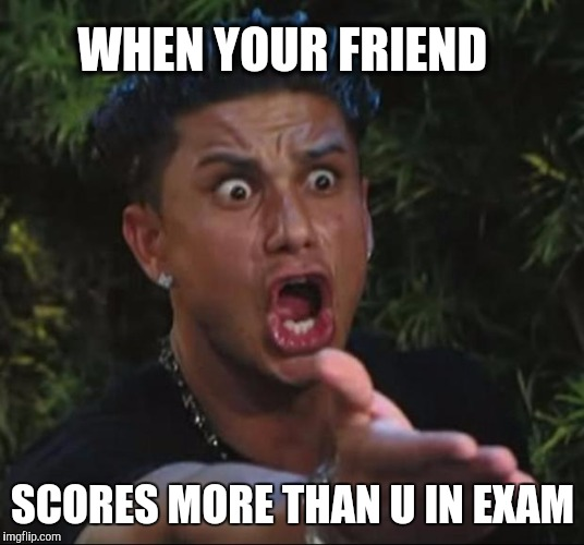 DJ Pauly D Meme | WHEN YOUR FRIEND SCORES MORE THAN U IN EXAM | image tagged in memes,dj pauly d | made w/ Imgflip meme maker