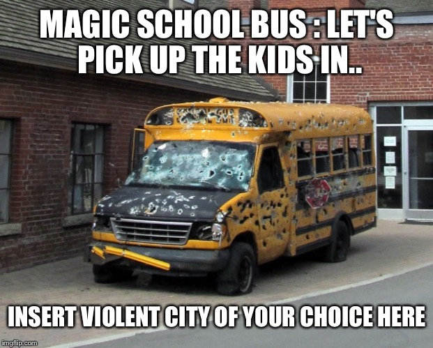 MAGIC SCHOOL BUS : LET'S PICK UP THE KIDS IN.. INSERT VIOLENT CITY OF YOUR CHOICE HERE | made w/ Imgflip meme maker