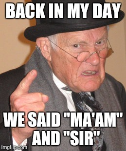 "Back In My Day Meme | BACK IN MY DAY WE SAID ""MA'AM""  AND ""SIR"" 