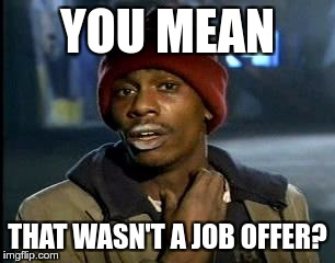 Y'all Got Any More Of That Meme | YOU MEAN THAT WASN'T A JOB OFFER? | image tagged in memes,yall got any more of | made w/ Imgflip meme maker