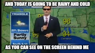 AND TODAY IS GOING TO BE RAINY AND COLD AS YOU CAN SEE ON THE SCREEN BEHIND ME | made w/ Imgflip meme maker