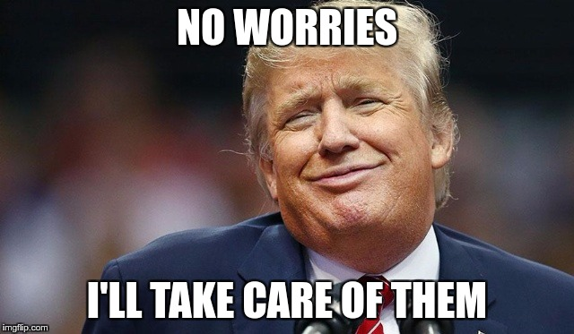Trump Oopsie | NO WORRIES I'LL TAKE CARE OF THEM | image tagged in trump oopsie | made w/ Imgflip meme maker