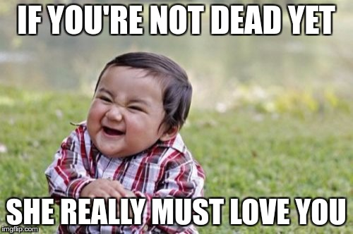 Evil Toddler Meme | IF YOU'RE NOT DEAD YET SHE REALLY MUST LOVE YOU | image tagged in memes,evil toddler | made w/ Imgflip meme maker
