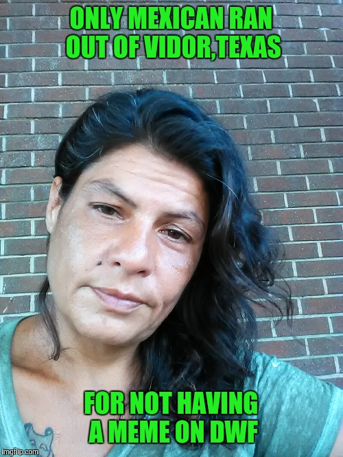 Jennifer | ONLY MEXICAN RAN OUT OF VIDOR,TEXAS FOR NOT HAVING A MEME ON DWF | image tagged in jennifer,dwf | made w/ Imgflip meme maker