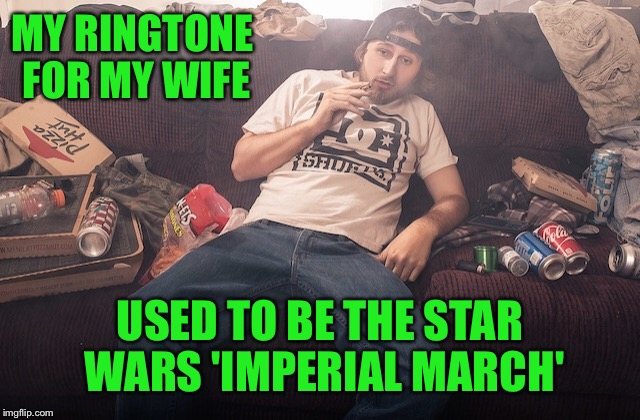 Stoner on couch | MY RINGTONE FOR MY WIFE USED TO BE THE STAR WARS 'IMPERIAL MARCH' | image tagged in stoner on couch | made w/ Imgflip meme maker