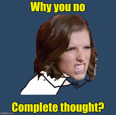 Y U No Anna | Why you no Complete thought? | image tagged in y u no anna | made w/ Imgflip meme maker