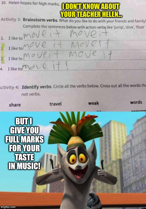 I appreciate clever children  | I DON'T KNOW ABOUT YOUR TEACHER HELEN... BUT I GIVE YOU FULL MARKS FOR YOUR TASTE IN MUSIC! | image tagged in madagascar,moving,it meme,school,homework | made w/ Imgflip meme maker