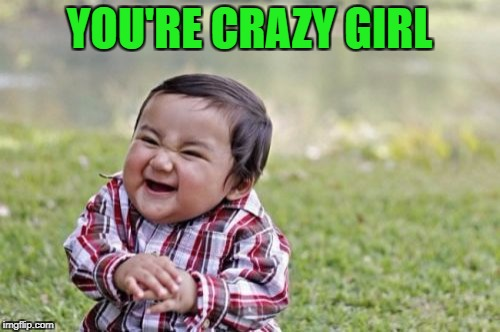 Evil Toddler Meme | YOU'RE CRAZY GIRL | image tagged in memes,evil toddler | made w/ Imgflip meme maker