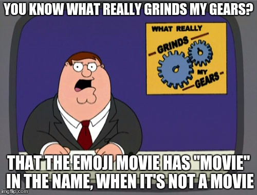 "TRIGGERED | YOU KNOW WHAT REALLY GRINDS MY GEARS? THAT THE EMOJI MOVIE HAS ""MOVIE"" IN THE NAME, WHEN IT'S NOT A MOVIE 