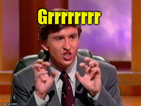 Alan Partridge grrr | Grrrrrrrr | image tagged in alan partridge | made w/ Imgflip meme maker