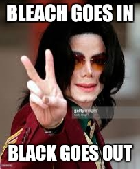 BLEACH GOES IN BLACK GOES OUT | made w/ Imgflip meme maker
