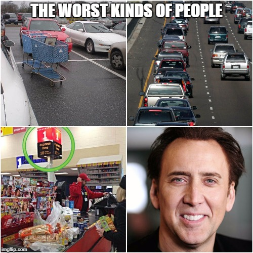 The Worst Kinds of People | THE WORST KINDS OF PEOPLE | image tagged in people,nicholas cage,worst | made w/ Imgflip meme maker