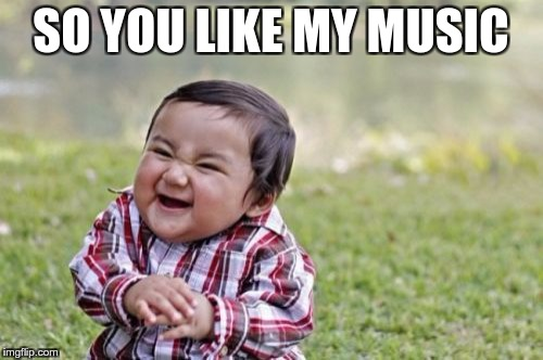Evil Toddler Meme | SO YOU LIKE MY MUSIC | image tagged in memes,evil toddler | made w/ Imgflip meme maker