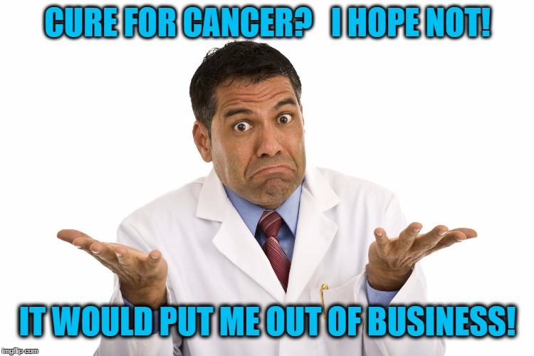 Doctors gotta make a living too,  ya know | CURE FOR CANCER?   I HOPE NOT! IT WOULD PUT ME OUT OF BUSINESS! | image tagged in doctor,greed,evil,big business | made w/ Imgflip meme maker