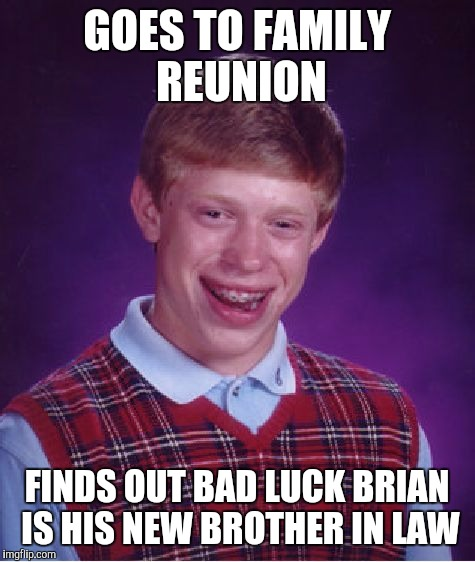 Bad Luck Brian Meme | GOES TO FAMILY REUNION FINDS OUT BAD LUCK BRIAN IS HIS NEW BROTHER IN LAW | image tagged in memes,bad luck brian | made w/ Imgflip meme maker