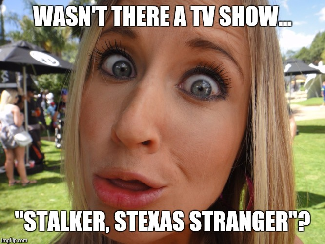 "Memes | WASN'T THERE A TV SHOW... ""STALKER, STEXAS STRANGER""? 