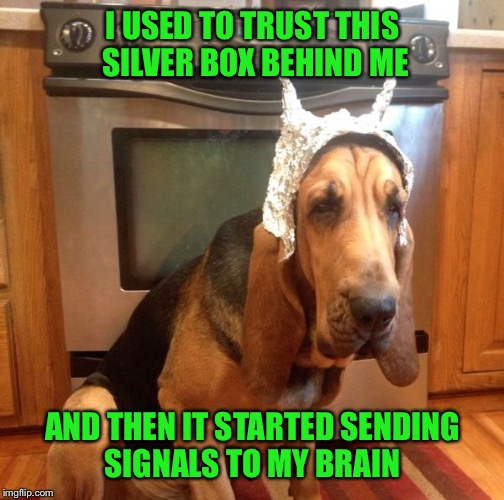 I USED TO TRUST THIS SILVER BOX BEHIND ME AND THEN IT STARTED SENDING SIGNALS TO MY BRAIN | made w/ Imgflip meme maker