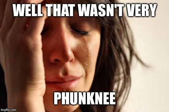 First World Problems Meme | WELL THAT WASN'T VERY PHUNKNEE | image tagged in memes,first world problems | made w/ Imgflip meme maker