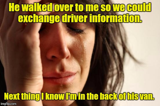 First World Problems Meme | He walked over to me so we could exchange driver information. Next thing I know I'm in the back of his van. | image tagged in memes,first world problems | made w/ Imgflip meme maker