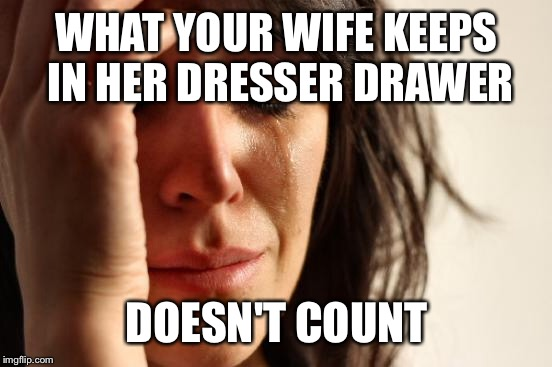 First World Problems Meme | WHAT YOUR WIFE KEEPS IN HER DRESSER DRAWER DOESN'T COUNT | image tagged in memes,first world problems | made w/ Imgflip meme maker