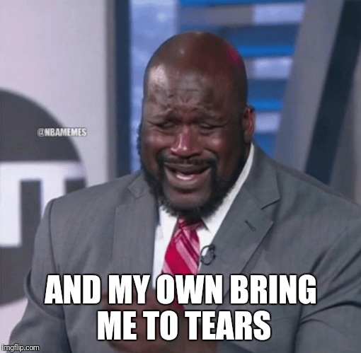 Shaq crying | AND MY OWN BRING ME TO TEARS | image tagged in shaq crying | made w/ Imgflip meme maker