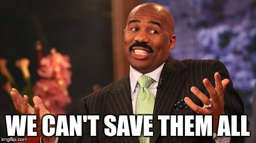 Steve Harvey Meme | WE CAN'T SAVE THEM ALL | image tagged in memes,steve harvey | made w/ Imgflip meme maker