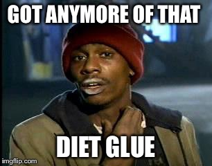 Y'all Got Any More Of That Meme | GOT ANYMORE OF THAT DIET GLUE | image tagged in memes,yall got any more of | made w/ Imgflip meme maker