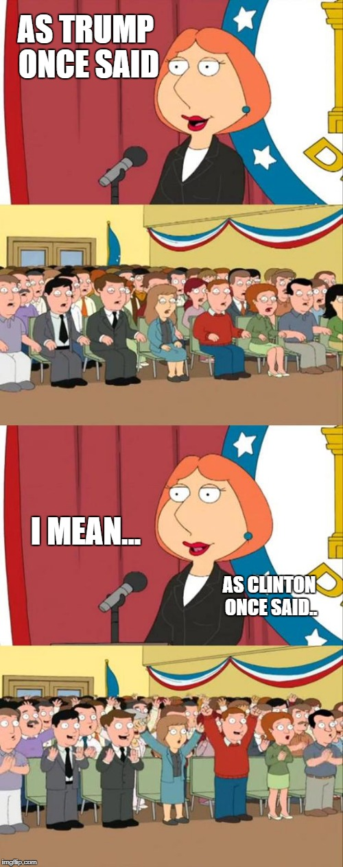 Oops! | AS TRUMP ONCE SAID I MEAN... AS CLINTON ONCE SAID.. | image tagged in lois griffin family guy | made w/ Imgflip meme maker