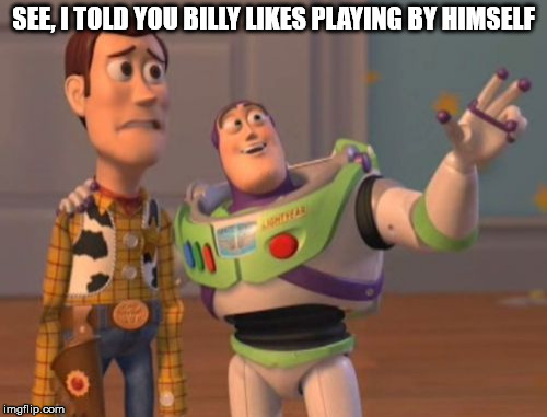 See, I told you |  SEE, I TOLD YOU BILLY LIKES PLAYING BY HIMSELF | image tagged in memes,buzz lightyear,woody,playing,x x everywhere | made w/ Imgflip meme maker