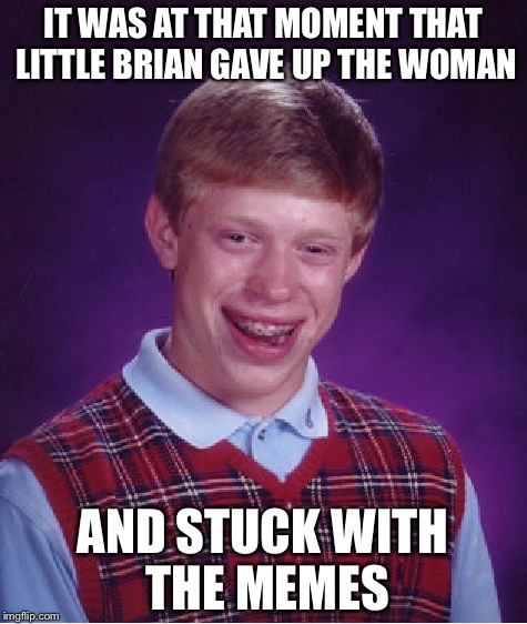 Bad Luck Brian Meme | IT WAS AT THAT MOMENT THAT LITTLE BRIAN GAVE UP THE WOMAN AND STUCK WITH THE MEMES | image tagged in memes,bad luck brian | made w/ Imgflip meme maker