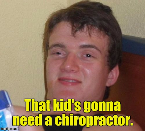 10 Guy Meme | That kid's gonna need a chiropractor. | image tagged in memes,10 guy | made w/ Imgflip meme maker
