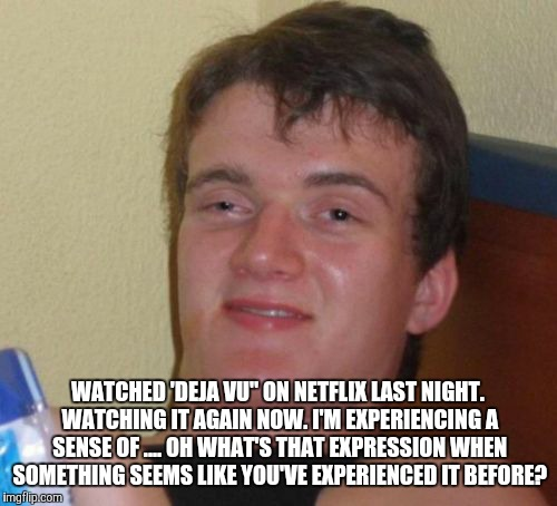 "10 Guy Meme | WATCHED 'DEJA VU"" ON NETFLIX LAST NIGHT. WATCHING IT AGAIN NOW. I'M EXPERIENCING A SENSE OF .... OH WHAT'S THAT EXPRESSION WHEN SOMETHING SE 