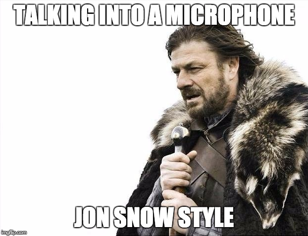 Brace Yourselves X is Coming Meme | TALKING INTO A MICROPHONE JON SNOW STYLE | image tagged in memes,brace yourselves x is coming | made w/ Imgflip meme maker