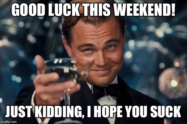 Leonardo Dicaprio Cheers Meme | GOOD LUCK THIS WEEKEND! JUST KIDDING, I HOPE YOU SUCK | image tagged in memes,leonardo dicaprio cheers | made w/ Imgflip meme maker
