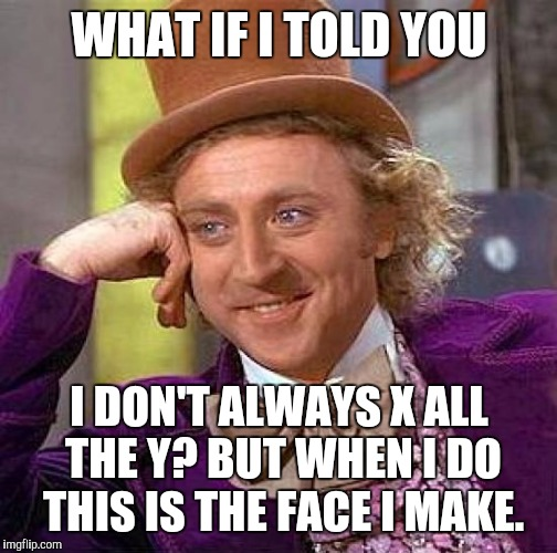 CONFUSED? :D | WHAT IF I TOLD YOU I DON'T ALWAYS X ALL THE Y? BUT WHEN I DO THIS IS THE FACE I MAKE. | image tagged in memes,creepy condescending wonka,funny,imgflip,humor,humour | made w/ Imgflip meme maker