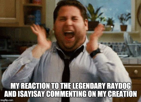 Jonah Hill Excited | MY REACTION TO THE LEGENDARY RAYDOG AND ISAYISAY COMMENTING ON MY CREATION | image tagged in jonah hill excited | made w/ Imgflip meme maker