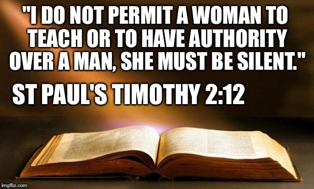 "Bible  | ""I DO NOT PERMIT A WOMAN TO TEACH OR TO HAVE AUTHORITY OVER A MAN, SHE MUST BE SILENT."" ST PAUL'S TIMOTHY 2:12 