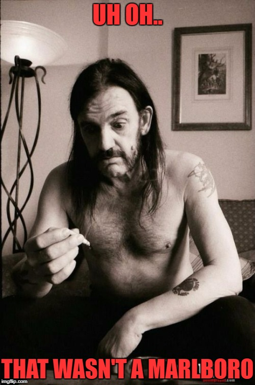 was that the new prince albert in the left handed can? | UH OH.. THAT WASN'T A MARLBORO | image tagged in lemmy kilmister | made w/ Imgflip meme maker