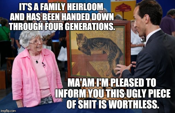 Antique Shitshow | IT'S A FAMILY HEIRLOOM AND HAS BEEN HANDED DOWN THROUGH FOUR GENERATIONS. MA'AM I'M PLEASED TO INFORM YOU THIS UGLY PIECE OF SHIT IS WORTHLE | image tagged in truth,television | made w/ Imgflip meme maker