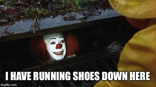 I HAVE RUNNING SHOES DOWN HERE | image tagged in clown | made w/ Imgflip meme maker
