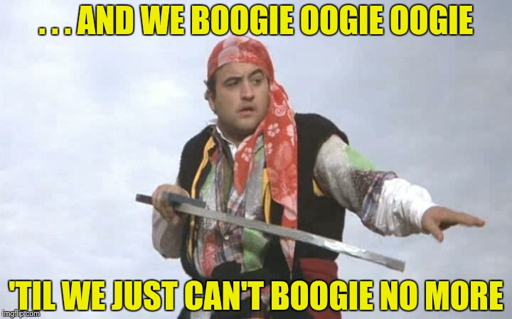 Pirate Belushi | . . . AND WE BOOGIE OOGIE OOGIE 'TIL WE JUST CAN'T BOOGIE NO MORE | image tagged in pirate belushi | made w/ Imgflip meme maker