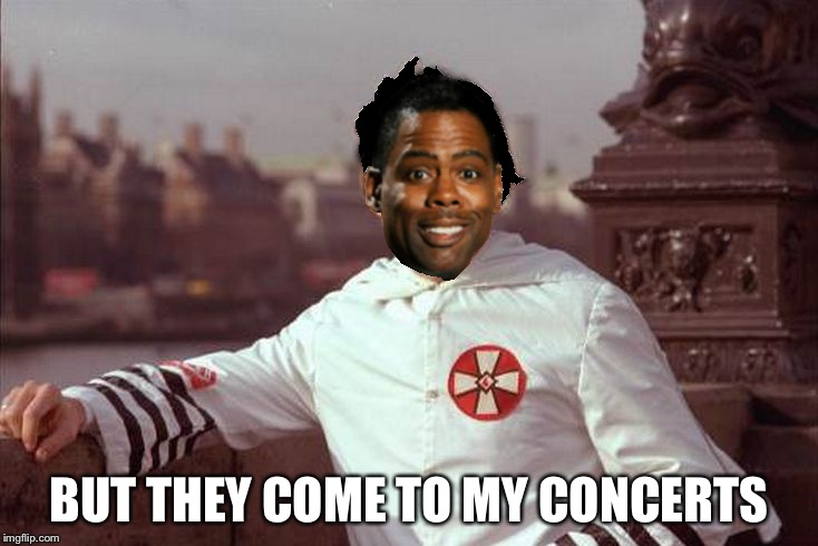 Chris Rock | BUT THEY COME TO MY CONCERTS | image tagged in chris rock | made w/ Imgflip meme maker