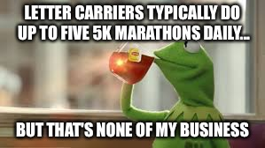 LETTER CARRIERS TYPICALLY DO UP TO FIVE 5K MARATHONS DAILY... BUT THAT'S NONE OF MY BUSINESS | image tagged in 5k,running,matathon,mailman | made w/ Imgflip meme maker